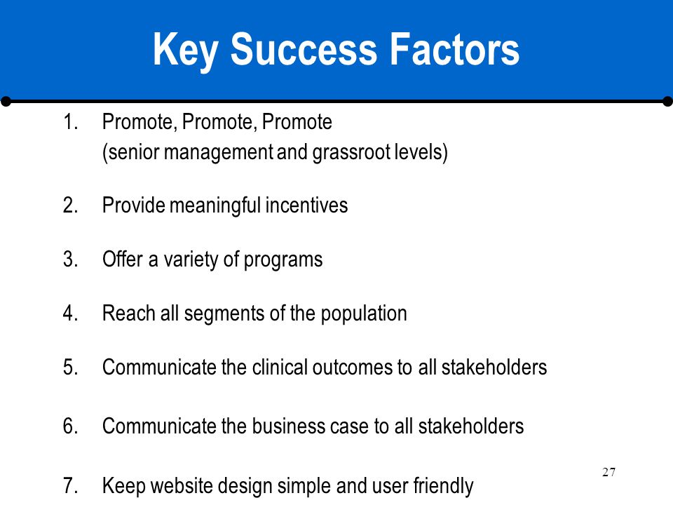 27 Key Success Factors 1.Promote, Promote, Promote (senior management and grassroot levels) 2.Provide meaningful incentives 3.Offer a variety of progr