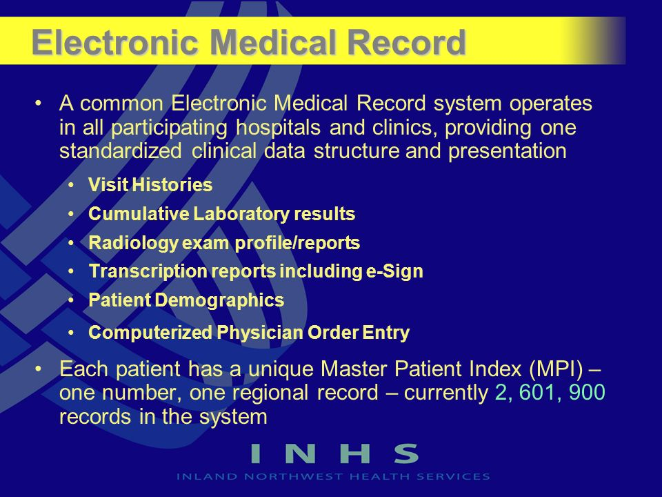 Electronic Medical Record A common Electronic Medical Record system operates in all participating hospitals and clinics, providing one standardized clinical data structure and presentation Visit Histories Cumulative Laboratory results Radiology exam profile/reports Transcription reports including e-Sign Patient Demographics Computerized Physician Order Entry Each patient has a unique Master Patient Index (MPI) – one number, one regional record – currently 2, 601, 900 records in the system