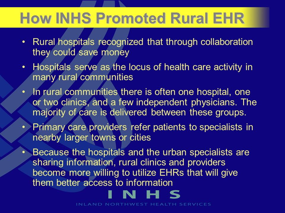 How INHS Promoted Rural EHR Rural hospitals recognized that through collaboration they could save money Hospitals serve as the locus of health care ac