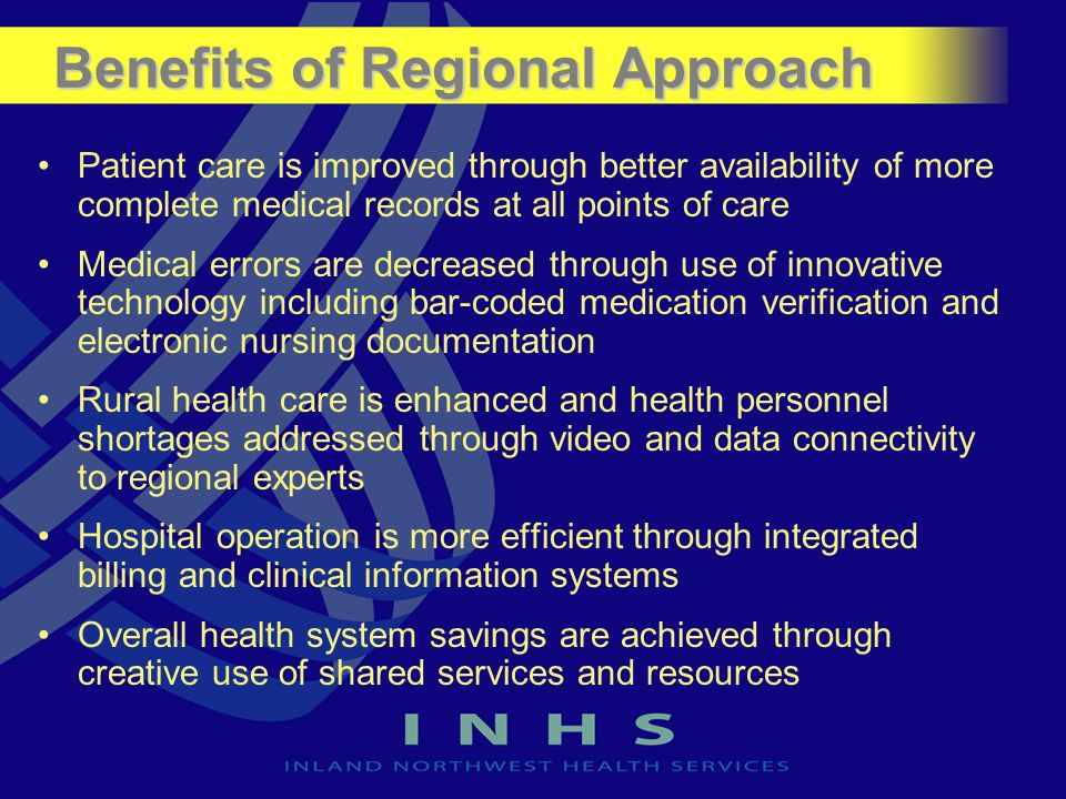 Benefits of Regional Approach Patient care is improved through better availability of more complete medical records at all points of care Medical erro