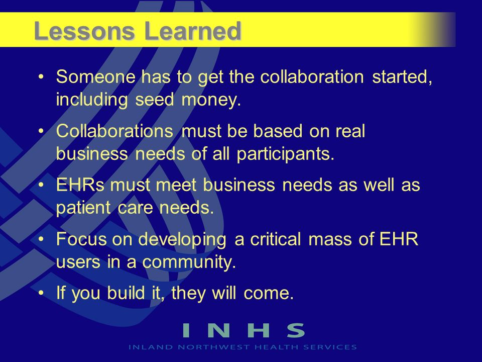 Lessons Learned Someone has to get the collaboration started, including seed money. Collaborations must be based on real business needs of all partici