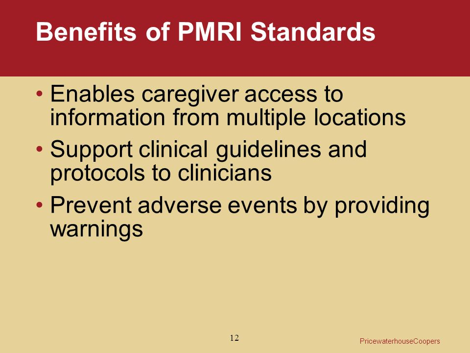 PricewaterhouseCoopers 12 Benefits of PMRI Standards Enables caregiver access to information from multiple locations Support clinical guidelines and protocols to clinicians Prevent adverse events by providing warnings