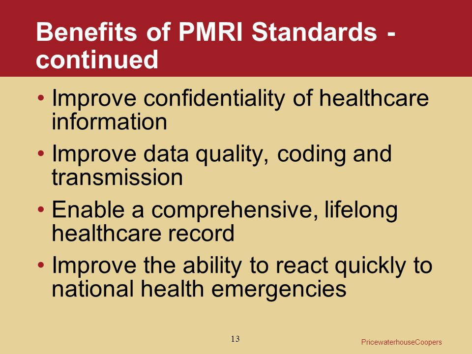 PricewaterhouseCoopers 13 Benefits of PMRI Standards - continued Improve confidentiality of healthcare information Improve data quality, coding and transmission Enable a comprehensive, lifelong healthcare record Improve the ability to react quickly to national health emergencies