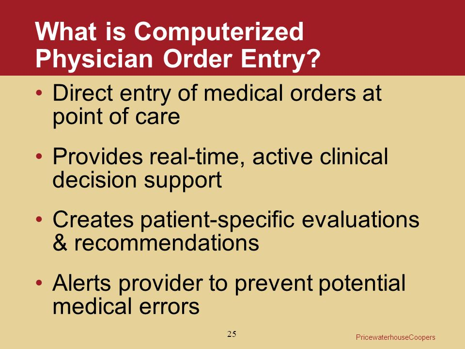 PricewaterhouseCoopers 25 What is Computerized Physician Order Entry.