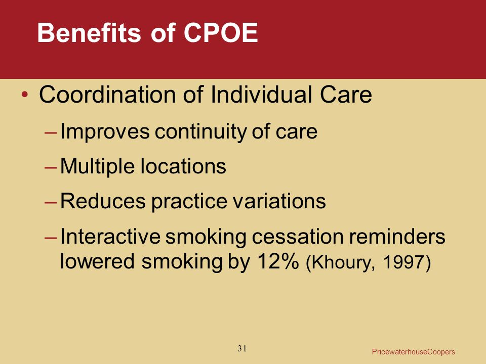 PricewaterhouseCoopers 31 Benefits of CPOE Coordination of Individual Care –Improves continuity of care –Multiple locations –Reduces practice variations –Interactive smoking cessation reminders lowered smoking by 12% (Khoury, 1997)