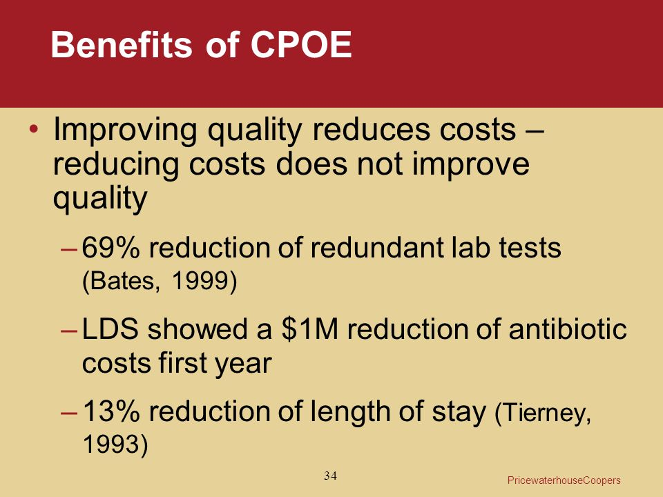 PricewaterhouseCoopers 34 Benefits of CPOE Improving quality reduces costs – reducing costs does not improve quality –69% reduction of redundant lab tests (Bates, 1999) –LDS showed a $1M reduction of antibiotic costs first year –13% reduction of length of stay (Tierney, 1993)