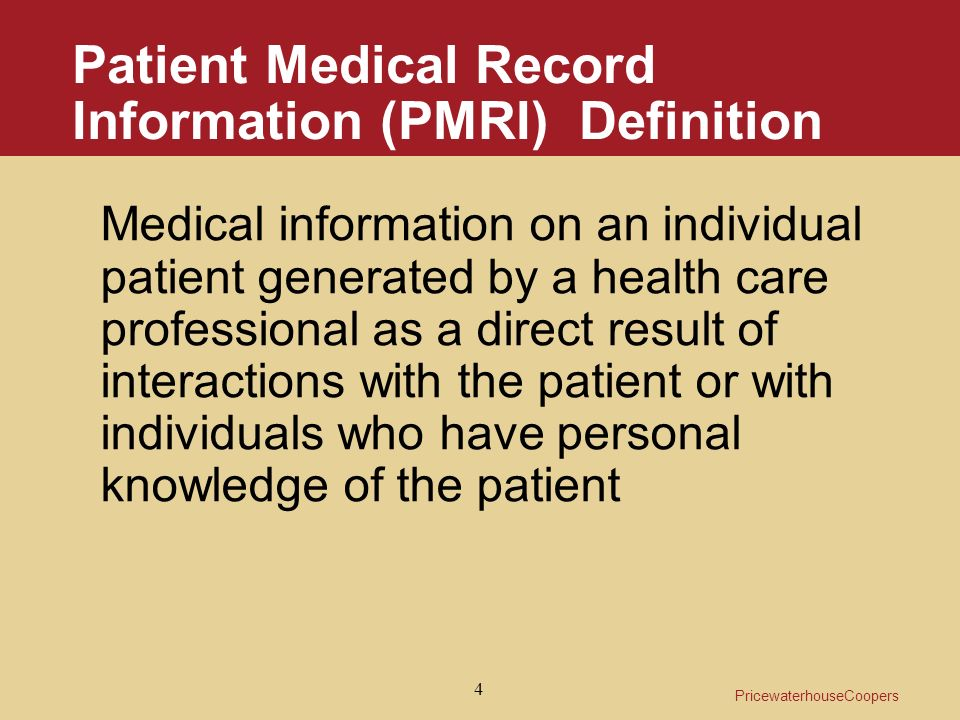 PricewaterhouseCoopers 4 Patient Medical Record Information (PMRI) Definition Medical information on an individual patient generated by a health care professional as a direct result of interactions with the patient or with individuals who have personal knowledge of the patient