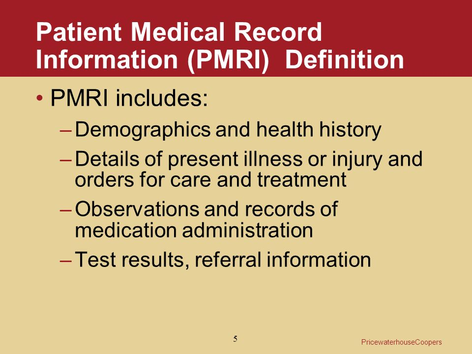 PricewaterhouseCoopers 5 Patient Medical Record Information (PMRI) Definition PMRI includes: –Demographics and health history –Details of present illness or injury and orders for care and treatment –Observations and records of medication administration –Test results, referral information
