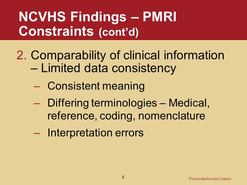 PricewaterhouseCoopers 8 NCVHS Findings – PMRI Constraints (contd) 2.Comparability of clinical information – Limited data consistency –Consistent meaning –Differing terminologies – Medical, reference, coding, nomenclature –Interpretation errors