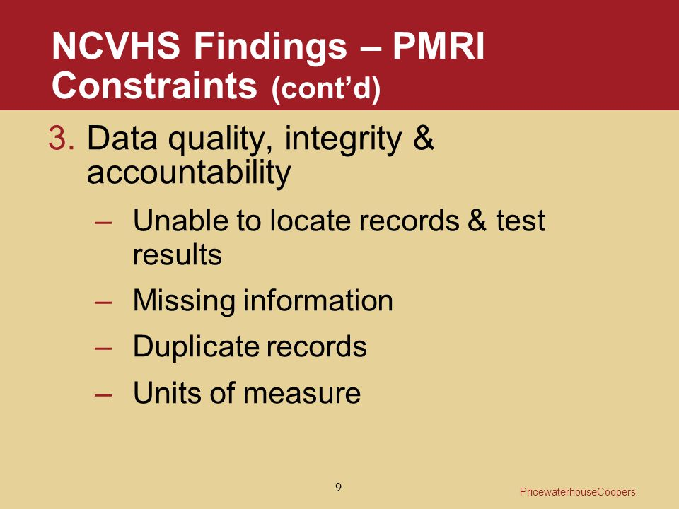PricewaterhouseCoopers 9 NCVHS Findings – PMRI Constraints (contd) 3.Data quality, integrity & accountability –Unable to locate records & test results –Missing information –Duplicate records –Units of measure