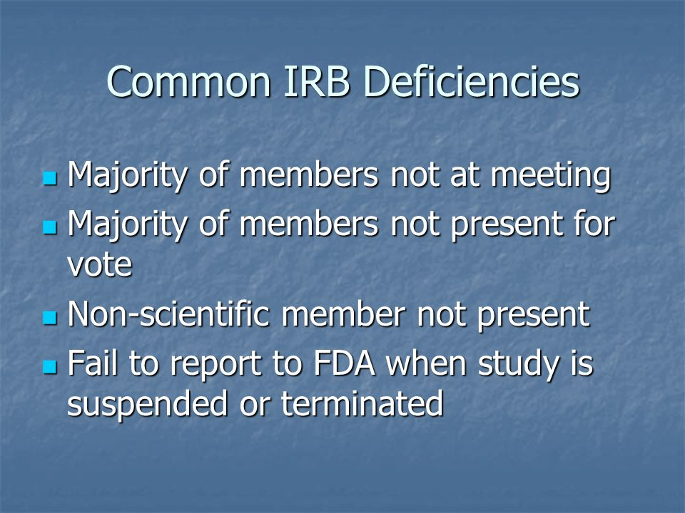 Common IRB Deficiencies Majority of members not at meeting Majority of members not at meeting Majority of members not present for vote Majority of members not present for vote Non-scientific member not present Non-scientific member not present Fail to report to FDA when study is suspended or terminated Fail to report to FDA when study is suspended or terminated