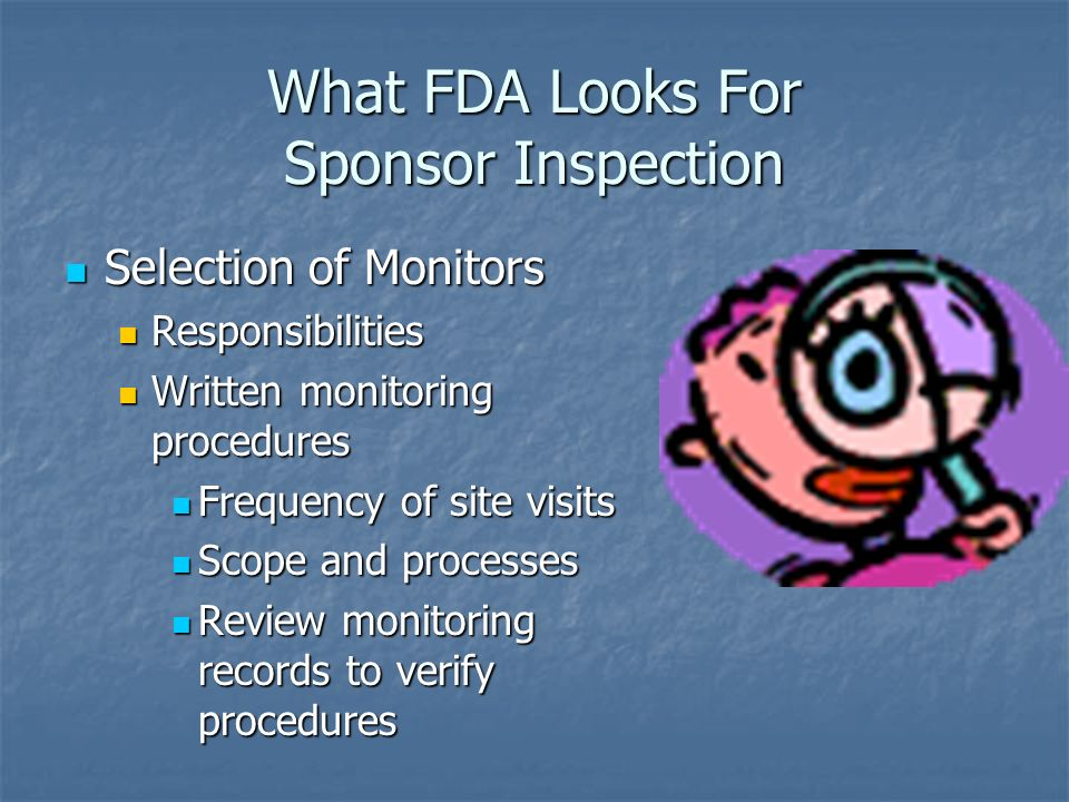 What FDA Looks For Sponsor Inspection Selection of Monitors Selection of Monitors Responsibilities Responsibilities Written monitoring procedures Written monitoring procedures Frequency of site visits Frequency of site visits Scope and processes Scope and processes Review monitoring records to verify procedures Review monitoring records to verify procedures