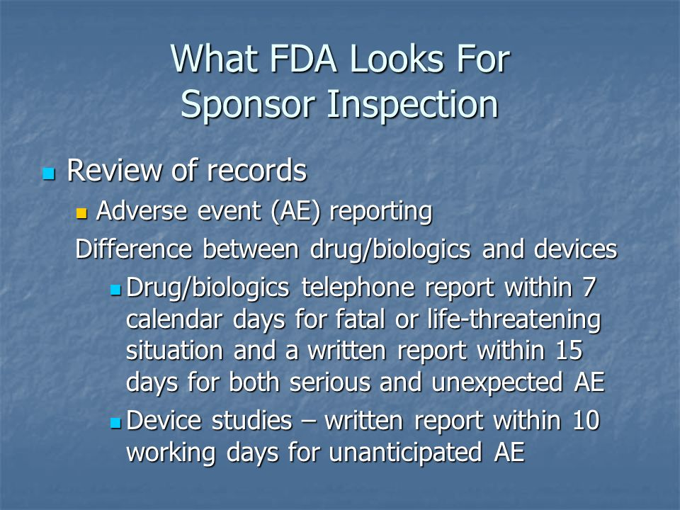 What FDA Looks For Sponsor Inspection Review of records Review of records Adverse event (AE) reporting Adverse event (AE) reporting Difference between drug/biologics and devices Drug/biologics telephone report within 7 calendar days for fatal or life-threatening situation and a written report within 15 days for both serious and unexpected AE Drug/biologics telephone report within 7 calendar days for fatal or life-threatening situation and a written report within 15 days for both serious and unexpected AE Device studies – written report within 10 working days for unanticipated AE Device studies – written report within 10 working days for unanticipated AE