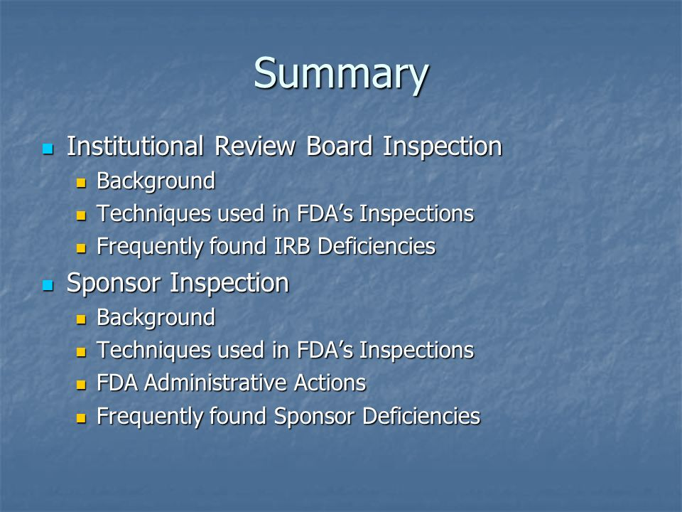 Summary Institutional Review Board Inspection Institutional Review Board Inspection Background Background Techniques used in FDAs Inspections Techniques used in FDAs Inspections Frequently found IRB Deficiencies Frequently found IRB Deficiencies Sponsor Inspection Sponsor Inspection Background Background Techniques used in FDAs Inspections Techniques used in FDAs Inspections FDA Administrative Actions FDA Administrative Actions Frequently found Sponsor Deficiencies Frequently found Sponsor Deficiencies