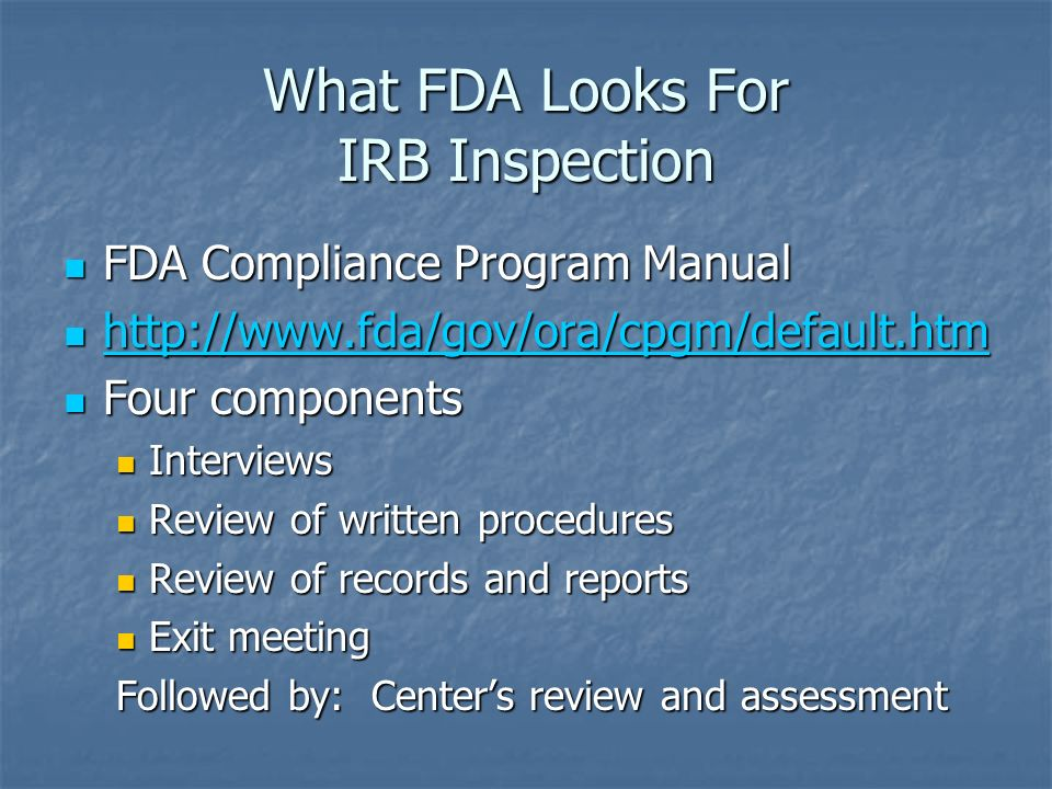 What FDA Looks For IRB Inspection FDA Compliance Program Manual FDA Compliance Program Manual Four components Four components Interviews Interviews Review of written procedures Review of written procedures Review of records and reports Review of records and reports Exit meeting Exit meeting Followed by: Centers review and assessment