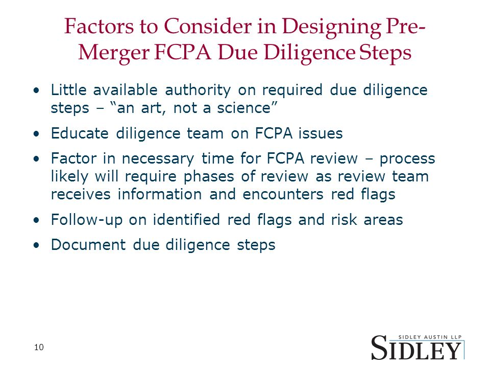 10 Factors to Consider in Designing Pre- Merger FCPA Due Diligence Steps Little available authority on required due diligence steps – an art, not a science Educate diligence team on FCPA issues Factor in necessary time for FCPA review – process likely will require phases of review as review team receives information and encounters red flags Follow-up on identified red flags and risk areas Document due diligence steps