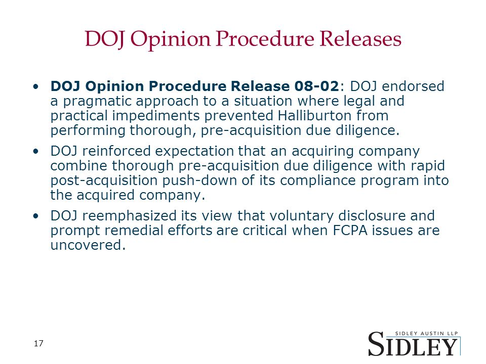 17 DOJ Opinion Procedure Releases DOJ Opinion Procedure Release 08-02: DOJ endorsed a pragmatic approach to a situation where legal and practical impediments prevented Halliburton from performing thorough, pre-acquisition due diligence.