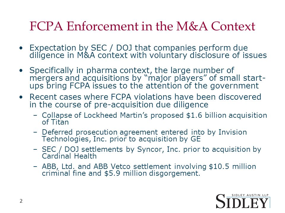 2 FCPA Enforcement in the M&A Context Expectation by SEC / DOJ that companies perform due diligence in M&A context with voluntary disclosure of issues Specifically in pharma context, the large number of mergers and acquisitions by major players of small start- ups bring FCPA issues to the attention of the government Recent cases where FCPA violations have been discovered in the course of pre-acquisition due diligence –Collapse of Lockheed Martins proposed $1.6 billion acquisition of Titan –Deferred prosecution agreement entered into by Invision Technologies, Inc.