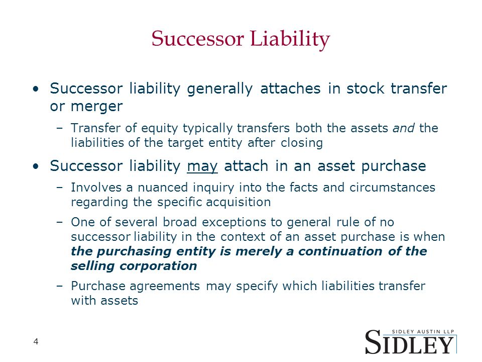 4 Successor Liability Successor liability generally attaches in stock transfer or merger –Transfer of equity typically transfers both the assets and the liabilities of the target entity after closing Successor liability may attach in an asset purchase –Involves a nuanced inquiry into the facts and circumstances regarding the specific acquisition –One of several broad exceptions to general rule of no successor liability in the context of an asset purchase is when the purchasing entity is merely a continuation of the selling corporation –Purchase agreements may specify which liabilities transfer with assets