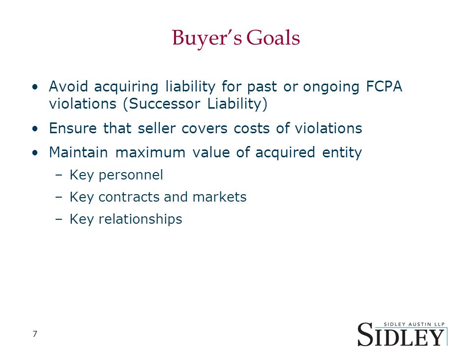 7 Buyers Goals Avoid acquiring liability for past or ongoing FCPA violations (Successor Liability) Ensure that seller covers costs of violations Maintain maximum value of acquired entity –Key personnel –Key contracts and markets –Key relationships
