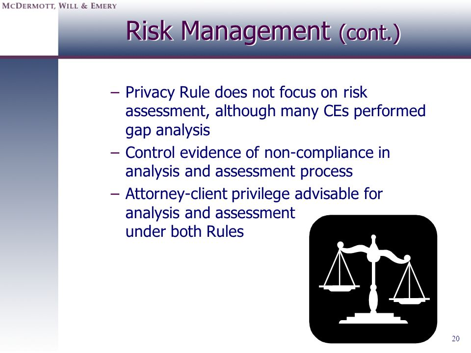 20 Risk Management (cont.) –Privacy Rule does not focus on risk assessment, although many CEs performed gap analysis –Control evidence of non-complian