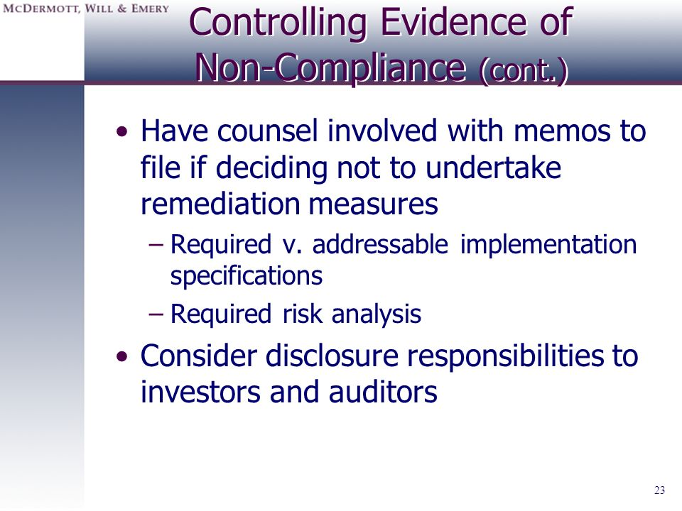 23 Controlling Evidence of Non-Compliance (cont.) Have counsel involved with memos to file if deciding not to undertake remediation measures –Required