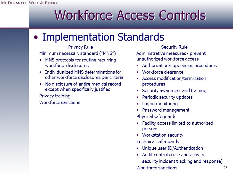 25 Workforce Access Controls Privacy Rule Minimum necessary standard (MNS) MNS protocols for routine recurring workforce disclosures Individualized MN