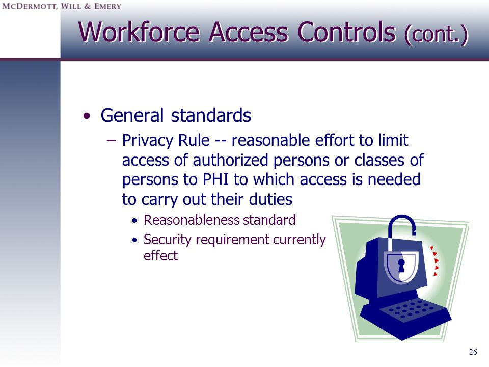 26 Workforce Access Controls (cont.) General standards –Privacy Rule -- reasonable effort to limit access of authorized persons or classes of persons