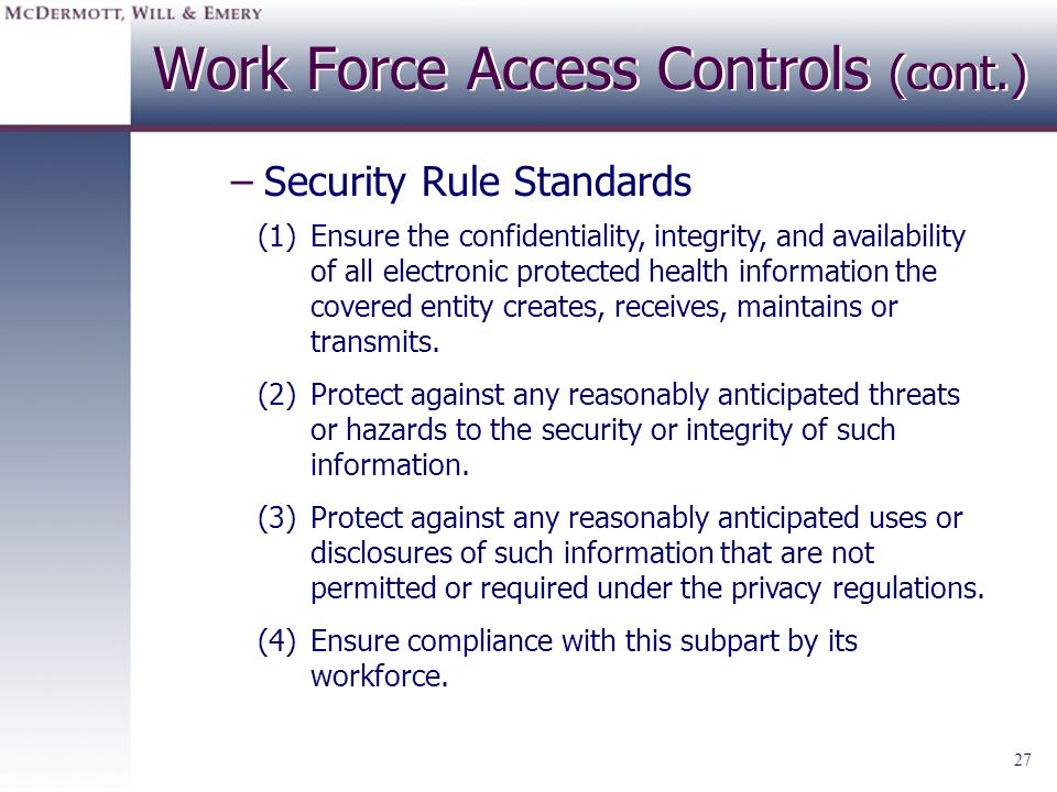 27 Work Force Access Controls (cont.) –Security Rule Standards (1)Ensure the confidentiality, integrity, and availability of all electronic protected
