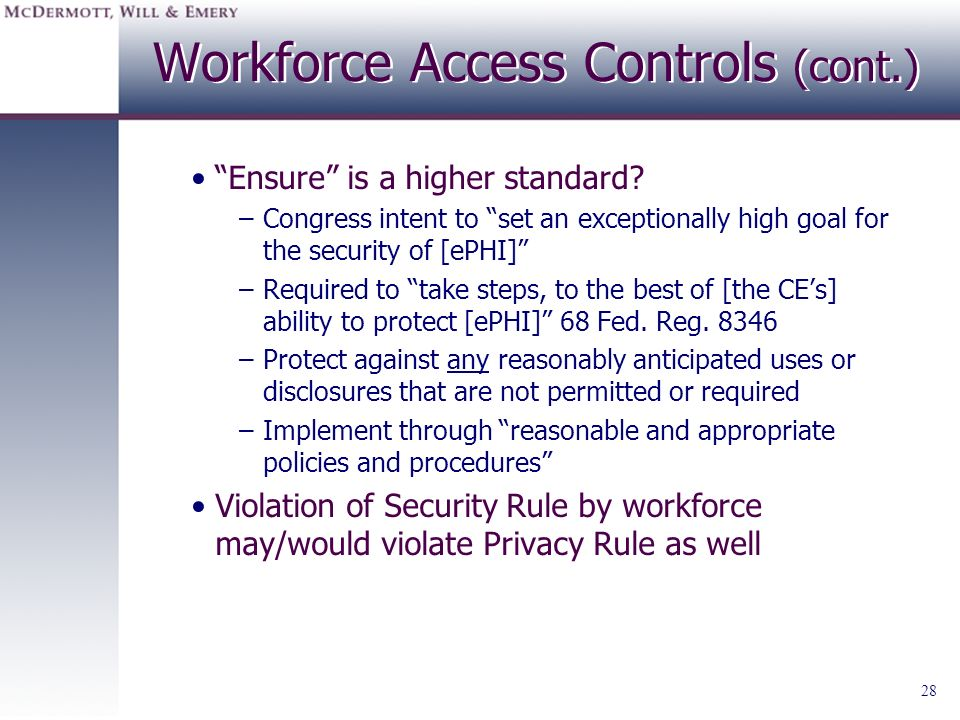 28 Workforce Access Controls (cont.) Ensure is a higher standard? –Congress intent to set an exceptionally high goal for the security of [ePHI] –Requi