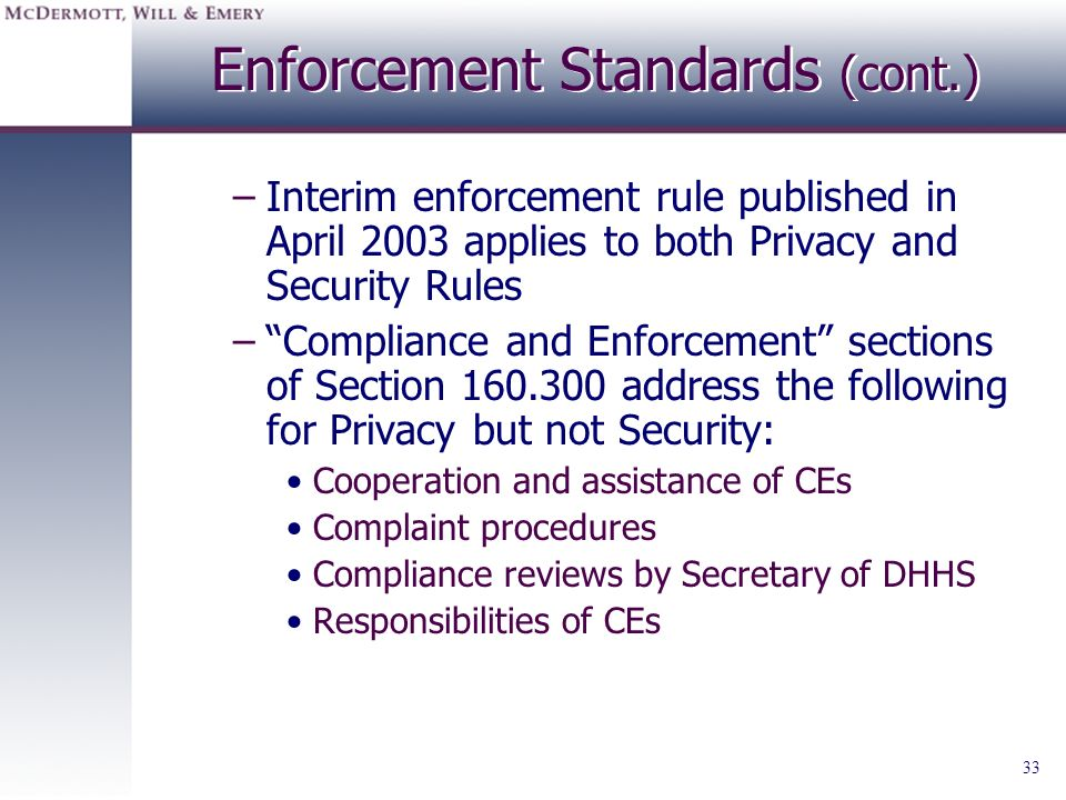 33 Enforcement Standards (cont.) –Interim enforcement rule published in April 2003 applies to both Privacy and Security Rules –Compliance and Enforcem
