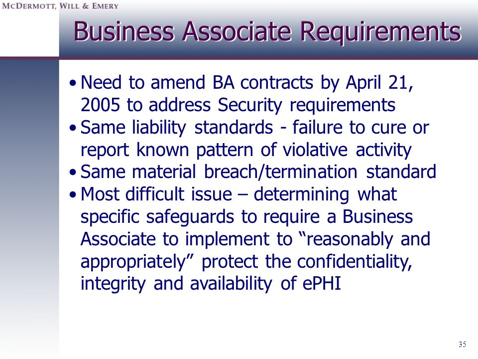 35 Business Associate Requirements Need to amend BA contracts by April 21, 2005 to address Security requirements Same liability standards - failure to