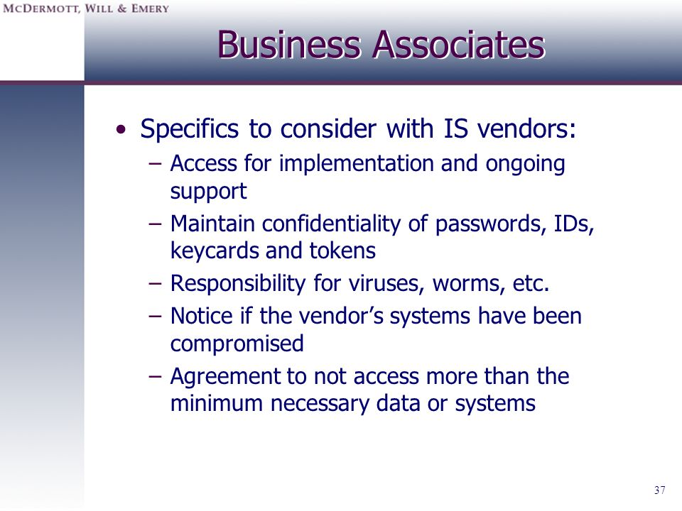 37 Business Associates Specifics to consider with IS vendors: –Access for implementation and ongoing support –Maintain confidentiality of passwords, I