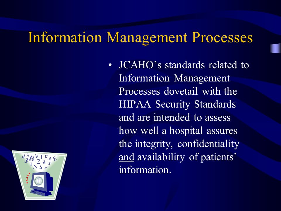 Information Management Processes JCAHOs standards related to Information Management Processes dovetail with the HIPAA Security Standards and are inten