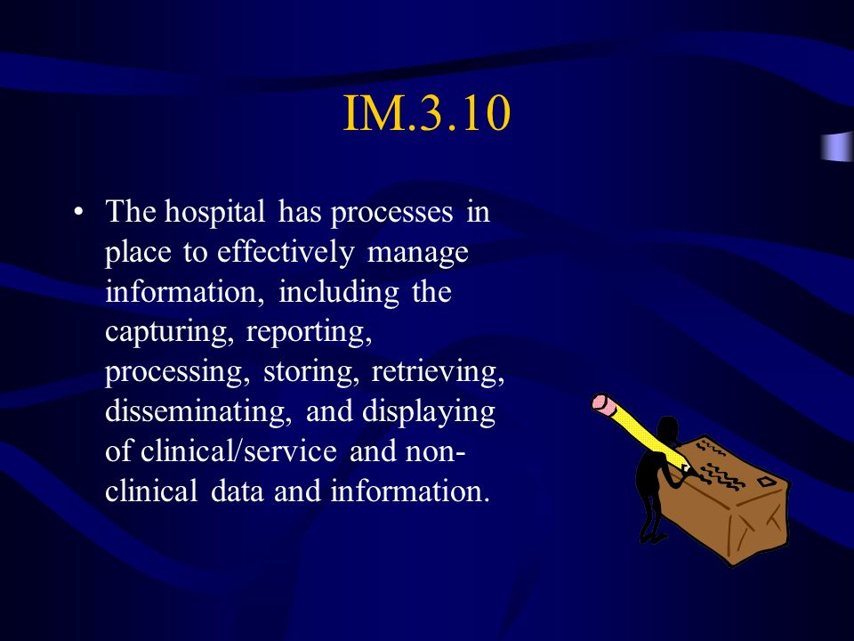 IM.3.10 The hospital has processes in place to effectively manage information, including the capturing, reporting, processing, storing, retrieving, di