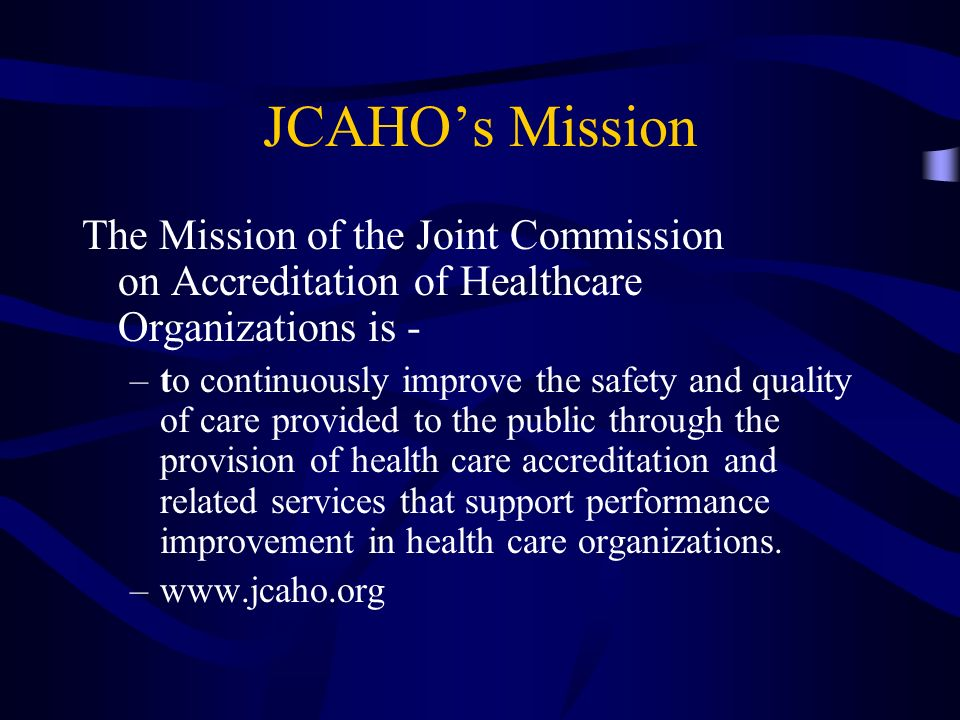 JCAHOs Mission The Mission of the Joint Commission on Accreditation of Healthcare Organizations is - –to continuously improve the safety and quality o