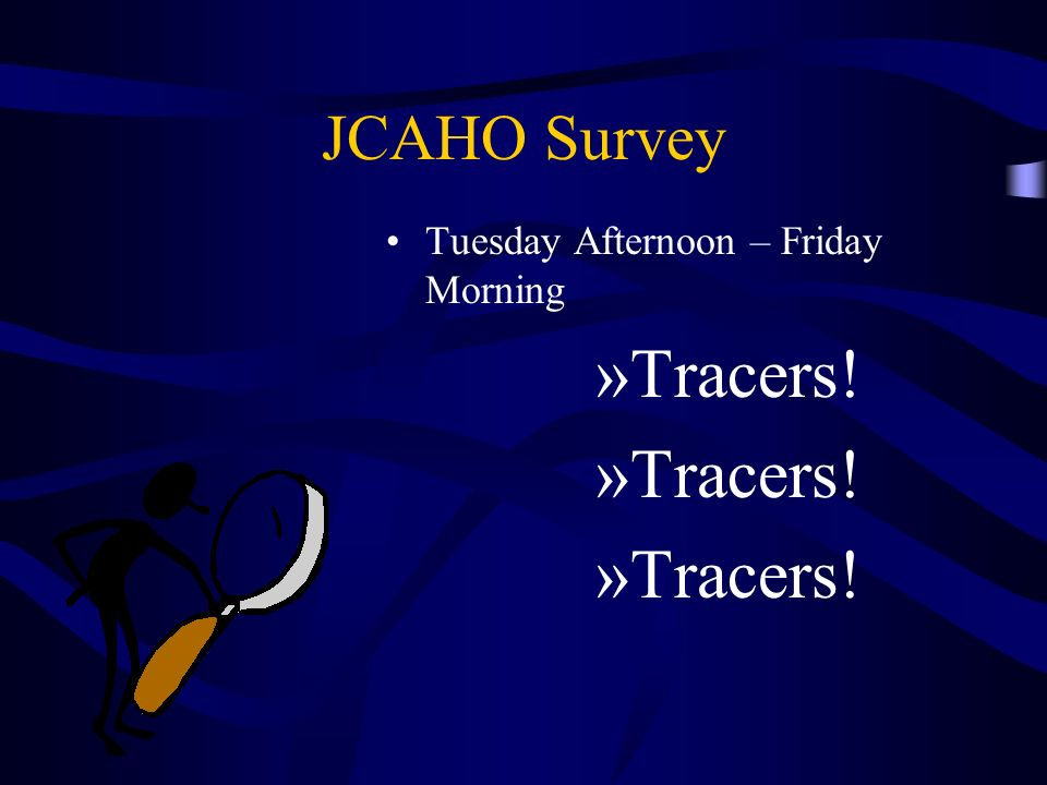 JCAHO Survey Tuesday Afternoon – Friday Morning »Tracers!