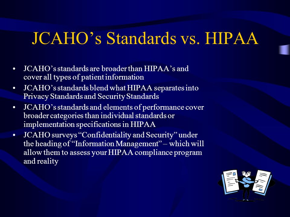 JCAHOs Standards vs. HIPAA JCAHOs standards are broader than HIPAAs and cover all types of patient information JCAHOs standards blend what HIPAA separ