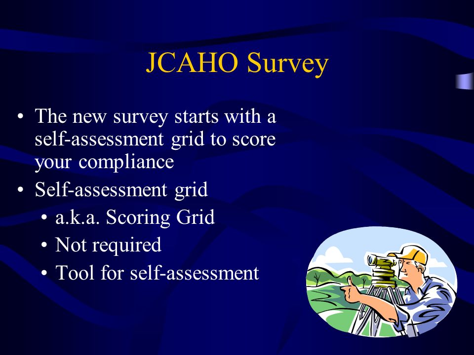 JCAHO Survey The new survey starts with a self-assessment grid to score your compliance Self-assessment grid a.k.a. Scoring Grid Not required Tool for