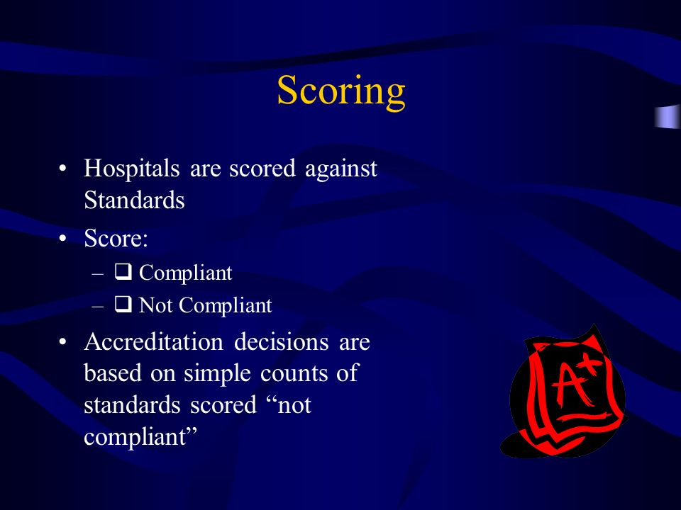 Scoring Hospitals are scored against Standards Score: – Compliant – Not Compliant Accreditation decisions are based on simple counts of standards scor