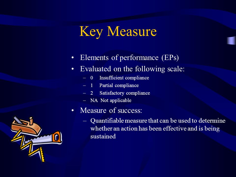 Key Measure Elements of performance (EPs) Evaluated on the following scale: –0 Insufficient compliance –1 Partial compliance –2 Satisfactory complianc