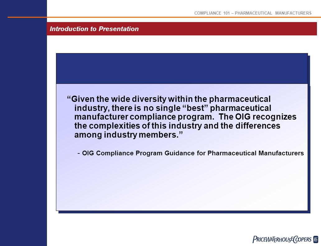COMPLIANCE 101 – PHARMACEUTICAL MANUFACTURERS Introduction to Presentation Given the wide diversity within the pharmaceutical industry, there is no single best pharmaceutical manufacturer compliance program.