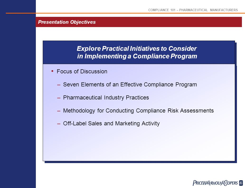 COMPLIANCE 101 – PHARMACEUTICAL MANUFACTURERS Pharmaceutical Industry Practices Disciplinary Policies –Formal discipline policies in place, but few are tied to compliance program or Code of Conduct Reporting of Suspected Violations –Formal policy to report to immediate supervisor, CO, or hotline Background and Sanctions Check –Criminal background checks for new hires –Increased use of HHS/OIG List of Excluded Individuals/Entities and GSA List Enforcement and Discipline
