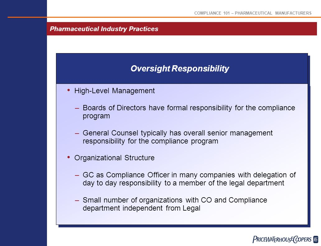 COMPLIANCE 101 – PHARMACEUTICAL MANUFACTURERS Pharmaceutical Industry Practices High-Level Management –Boards of Directors have formal responsibility for the compliance program –General Counsel typically has overall senior management responsibility for the compliance program Organizational Structure –GC as Compliance Officer in many companies with delegation of day to day responsibility to a member of the legal department –Small number of organizations with CO and Compliance department independent from Legal Oversight Responsibility
