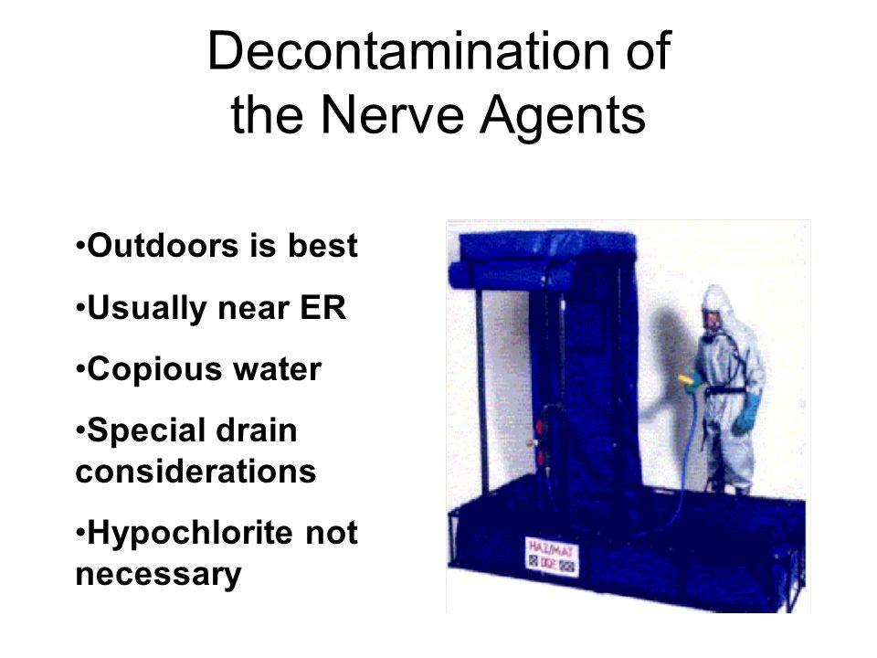 Decontamination of the Nerve Agents Outdoors is best Usually near ER Copious water Special drain considerations Hypochlorite not necessary
