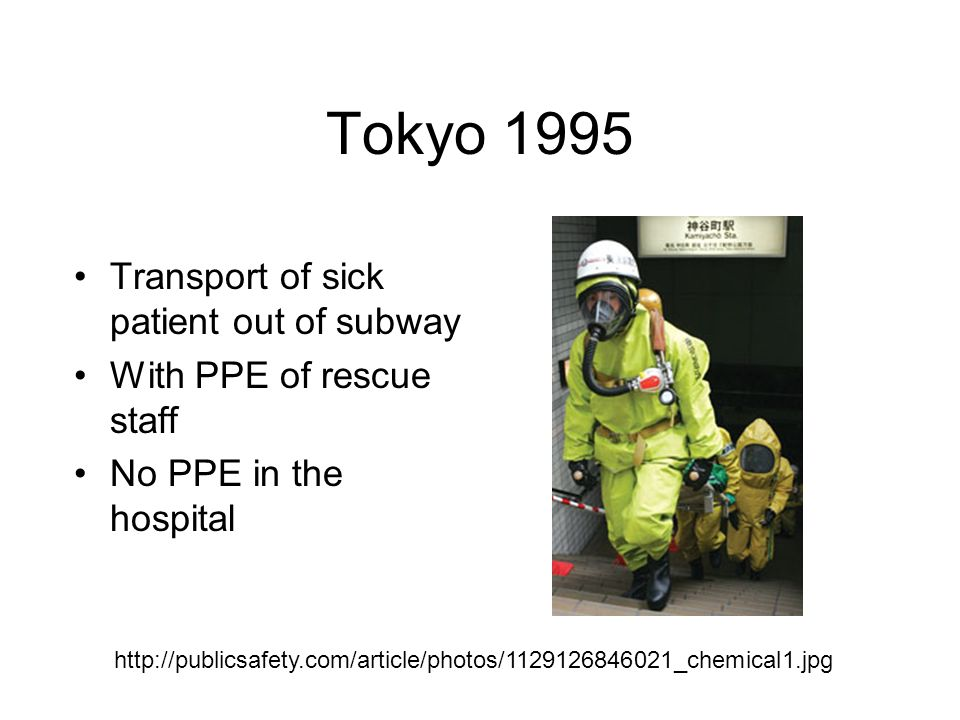 Tokyo 1995 Transport of sick patient out of subway With PPE of rescue staff No PPE in the hospital http://publicsafety.com/article/photos/1129126846021_chemical1.jpg
