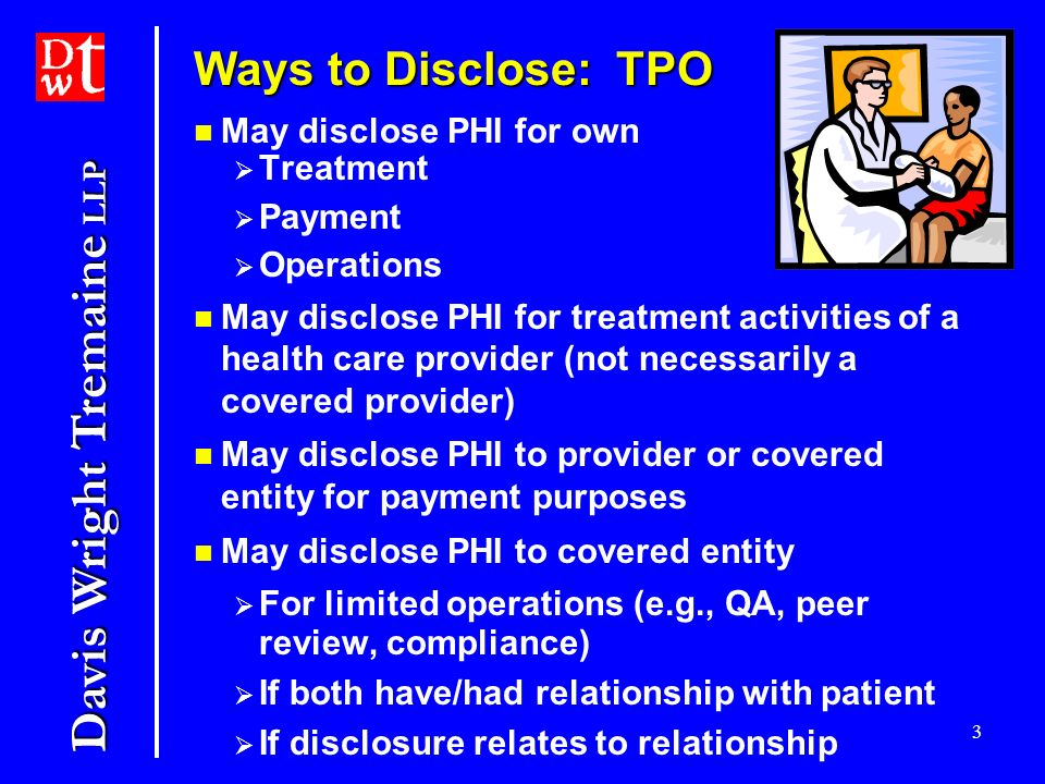 Davis Wright Tremaine LLP 3 Ways to Disclose: TPO May disclose PHI for own Treatment Payment Operations May disclose PHI for treatment activities of a health care provider (not necessarily a covered provider) May disclose PHI to provider or covered entity for payment purposes May disclose PHI to covered entity For limited operations (e.g., QA, peer review, compliance) If both have/had relationship with patient If disclosure relates to relationship