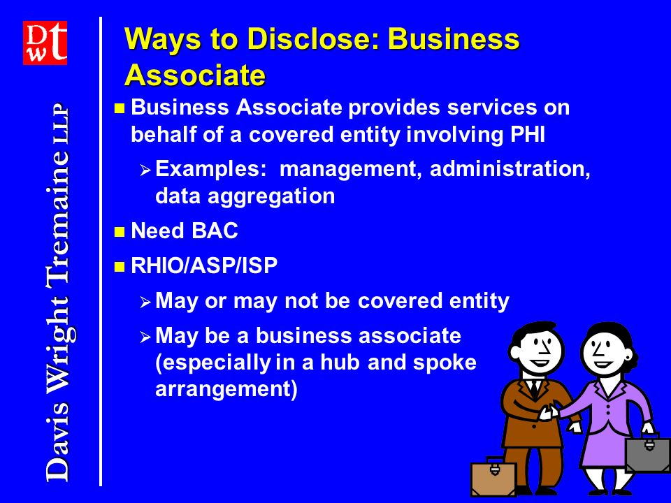 Davis Wright Tremaine LLP 5 Business Associate provides services on behalf of a covered entity involving PHI Examples: management, administration, data aggregation Need BAC RHIO/ASP/ISP May or may not be covered entity May be a business associate (especially in a hub and spoke arrangement) Ways to Disclose: Business Associate