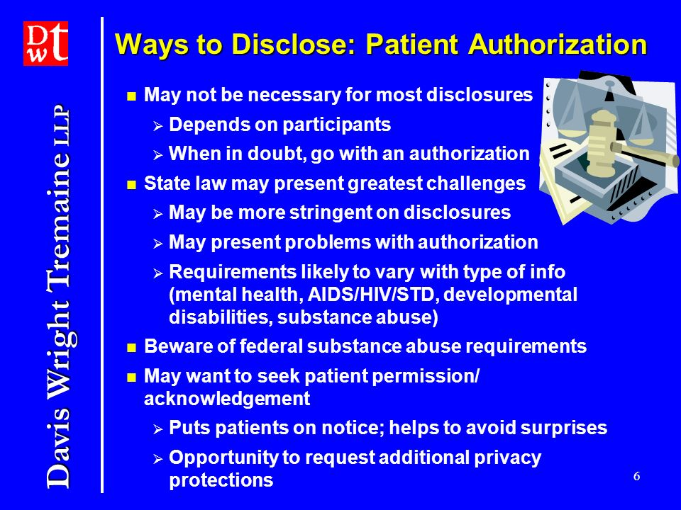 Davis Wright Tremaine LLP 6 Ways to Disclose: Patient Authorization May not be necessary for most disclosures Depends on participants When in doubt, go with an authorization State law may present greatest challenges May be more stringent on disclosures May present problems with authorization Requirements likely to vary with type of info (mental health, AIDS/HIV/STD, developmental disabilities, substance abuse) Beware of federal substance abuse requirements May want to seek patient permission/ acknowledgement Puts patients on notice; helps to avoid surprises Opportunity to request additional privacy protections