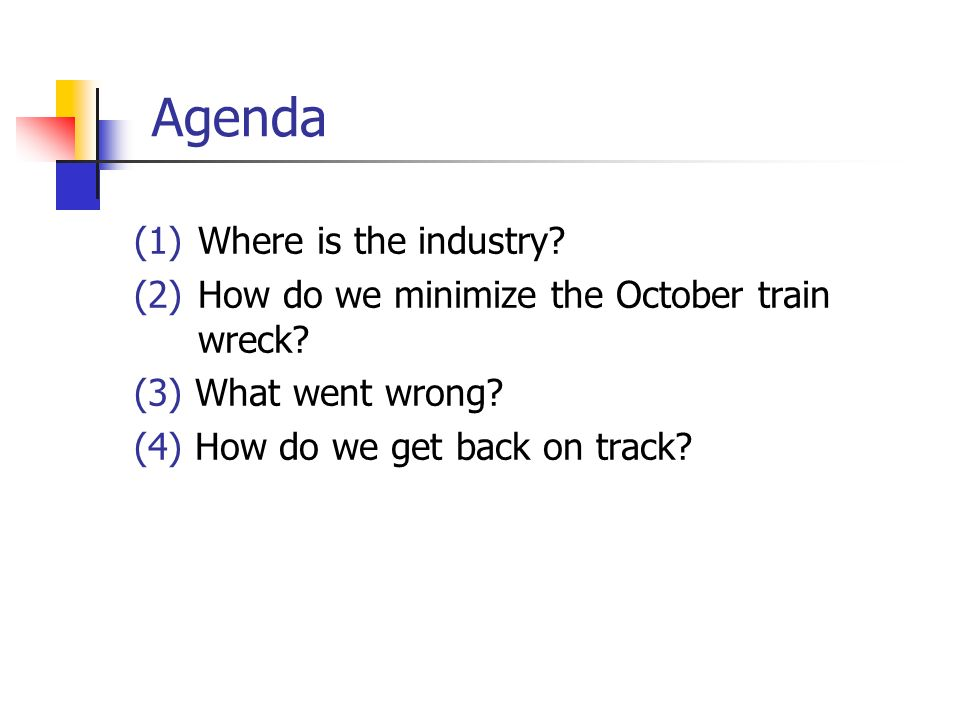 Agenda (1)Where is the industry? (2)How do we minimize the October train wreck? (3) What went wrong? (4) How do we get back on track?